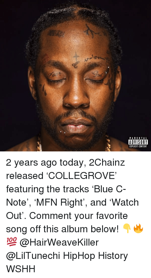 Memes, Wshh, and History: PAREN TAL  ADVISORY  EXPLICIT CONTENT 2 years ago today, 2Chainz released 'COLLEGROVE' featuring the tracks 'Blue C-Note', 'MFN Right', and 'Watch Out'. Comment your favorite song off this album below! 👇🔥💯 @HairWeaveKiller @LilTunechi HipHop History WSHH