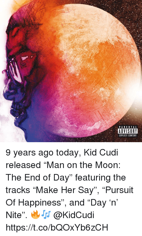 """Kid Cudi, Moon, and Today: PARENTA L  ADVISORY  EXPLICIT CONTENT 9 years ago today, Kid Cudi released """"Man on the Moon: The End of Day"""" featuring the tracks """"Make Her Say"""", """"Pursuit Of Happiness"""", and """"Day 'n' Nite"""". 🔥🎶 @KidCudi https://t.co/bQOxYb6zCH"""