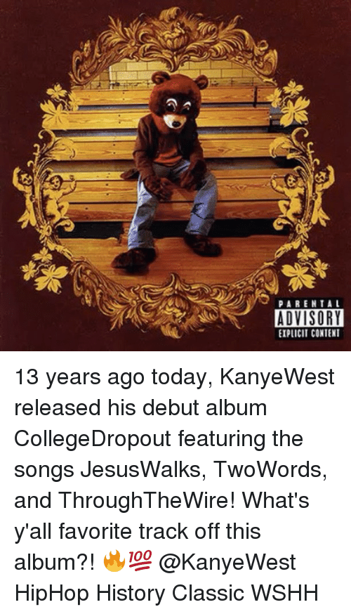 Memes, Parental Advisory, and Wshh: PARENTAL  ADVISORY  EIPICIT CONTENT 13 years ago today, KanyeWest released his debut album CollegeDropout featuring the songs JesusWalks, TwoWords, and ThroughTheWire! What's y'all favorite track off this album?! 🔥💯 @KanyeWest HipHop History Classic WSHH