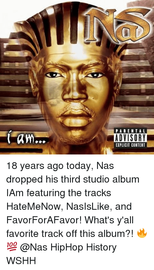 Memes, Nas, and Parental Advisory: PARENTAL  ADVISORY  EIPLICIT CONTENT 18 years ago today, Nas dropped his third studio album IAm featuring the tracks HateMeNow, NasIsLike, and FavorForAFavor! What's y'all favorite track off this album?! 🔥💯 @Nas HipHop History WSHH