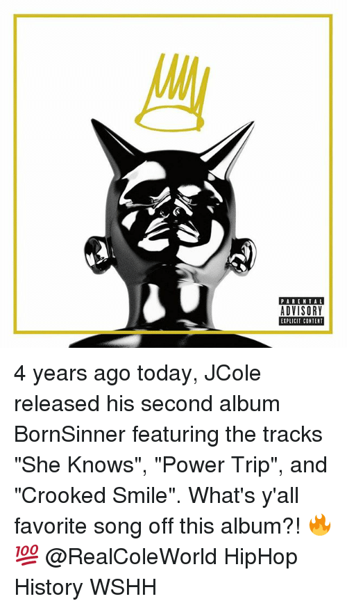 """Memes, Parental Advisory, and She Knows: PARENTAL  ADVISORY  EIPLICIT CONTENT 4 years ago today, JCole released his second album BornSinner featuring the tracks """"She Knows"""", """"Power Trip"""", and """"Crooked Smile"""". What's y'all favorite song off this album?! 🔥💯 @RealColeWorld HipHop History WSHH"""