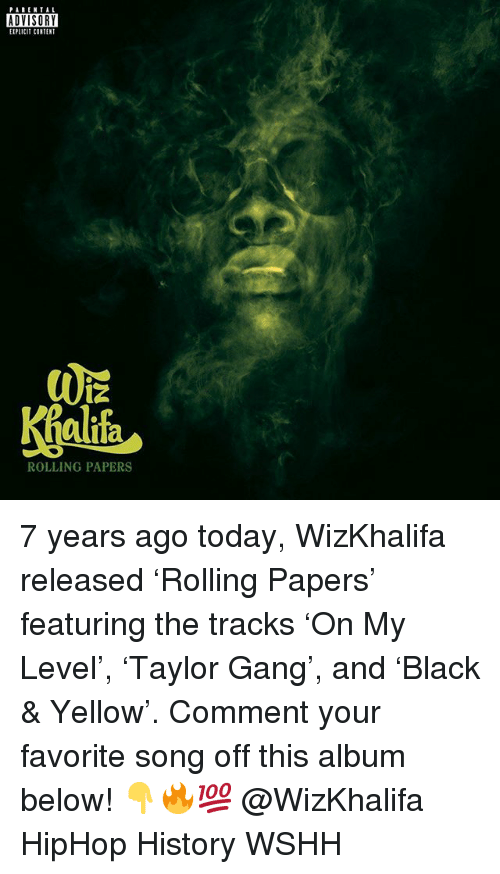 Memes, Parental Advisory, and Wshh: PARENTAL  ADVISORY  EIPLICIT CONTENT  alifa  ROLLING PAPERS 7 years ago today, WizKhalifa released 'Rolling Papers' featuring the tracks 'On My Level', 'Taylor Gang', and 'Black & Yellow'. Comment your favorite song off this album below! 👇🔥💯 @WizKhalifa HipHop History WSHH