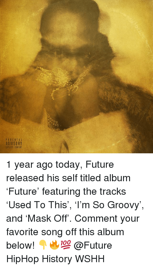 Future, Memes, and Parental Advisory: PARENTAL  ADVISORY  EXPLICIT CONTENT 1 year ago today, Future released his self titled album 'Future' featuring the tracks 'Used To This', 'I'm So Groovy', and 'Mask Off'. Comment your favorite song off this album below! 👇🔥💯 @Future HipHop History WSHH