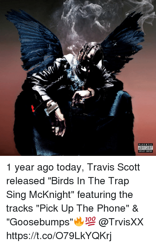 "Parental Advisory, Phone, and Trap: PARENTAL  ADVISORY  EXPLICIT CONTENT 1 year ago today, Travis Scott released ""Birds In The Trap Sing McKnight"" featuring the tracks ""Pick Up The Phone"" & ""Goosebumps""🔥💯 @TrvisXX https://t.co/O79LkYQKrj"