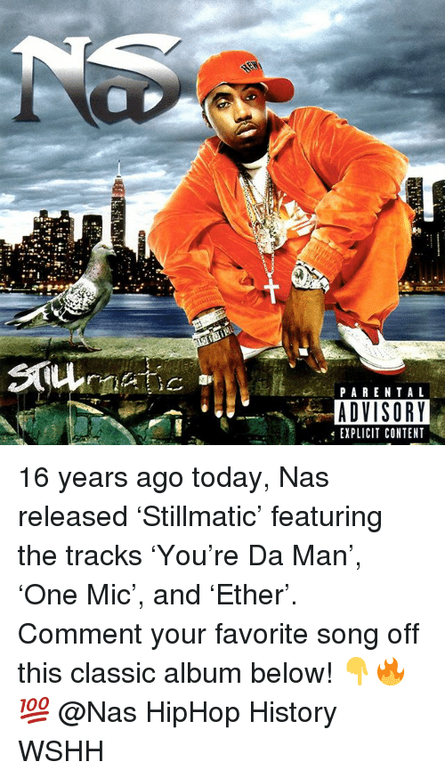 Memes, Nas, and Parental Advisory: PARENTAL  ADVISORY  EXPLICIT CONTENT 16 years ago today, Nas released 'Stillmatic' featuring the tracks 'You're Da Man', 'One Mic', and 'Ether'. Comment your favorite song off this classic album below! 👇🔥💯 @Nas HipHop History WSHH
