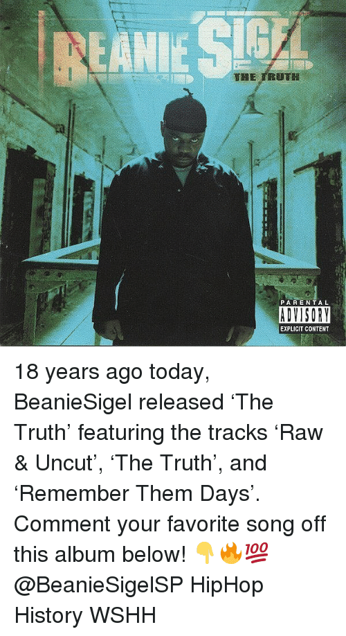 Memes, Parental Advisory, and Wshh: PARENTAL  ADVISORY  EXPLICIT CONTENT 18 years ago today, BeanieSigel released 'The Truth' featuring the tracks 'Raw & Uncut', 'The Truth', and 'Remember Them Days'. Comment your favorite song off this album below! 👇🔥💯 @BeanieSigelSP HipHop History WSHH
