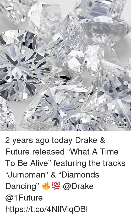"Alive, Dancing, and Drake: PARENTAL  ADVISORY  EXPLICIT CONTENT 2 years ago today Drake & Future released ""What A Time To Be Alive"" featuring the tracks ""Jumpman"" & ""Diamonds Dancing"" 🔥💯 @Drake @1Future https://t.co/4NlfViqOBI"