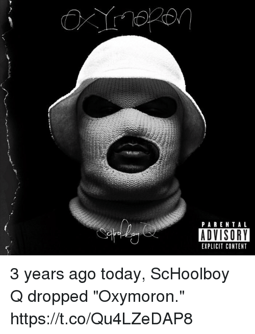 "Parental Advisory, ScHoolboy Q, and Today: PARENTAL  ADVISORY  EXPLICIT CONTENT 3 years ago today, ScHoolboy Q dropped  ""Oxymoron."" https://t.co/Qu4LZeDAP8"