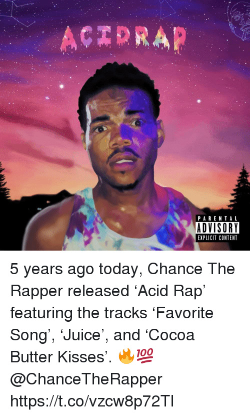 Chance the Rapper, Parental Advisory, and Rap: PARENTAL  ADVISORY  EXPLICIT CONTENT 5 years ago today, Chance The Rapper released 'Acid Rap' featuring the tracks 'Favorite Song', 'Juice', and 'Cocoa Butter Kisses'. 🔥💯 @ChanceTheRapper https://t.co/vzcw8p72Tl