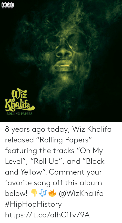 "Parental Advisory, Wiz Khalifa, and Today: PARENTAL  ADVISORY  EXPLICIT CONTENT  alifa  ROLLING PAPERS 8 years ago today, Wiz Khalifa released ""Rolling Papers"" featuring the tracks ""On My Level"", ""Roll Up"", and ""Black and Yellow"". Comment your favorite song off this album below! 👇🎶🔥 @WizKhalifa #HipHopHistory https://t.co/alhC1fv79A"