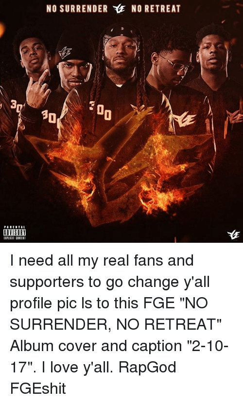 """Memes, Parental Advisory, and Rapgod: PARENTAL  ADVISORY  NO SURRENDER YlE NO RETREAT  30 I need all my real fans and supporters to go change y'all profile pic ls to this FGE """"NO SURRENDER, NO RETREAT"""" Album cover and caption """"2-10-17"""". I love y'all. RapGod FGEshit"""