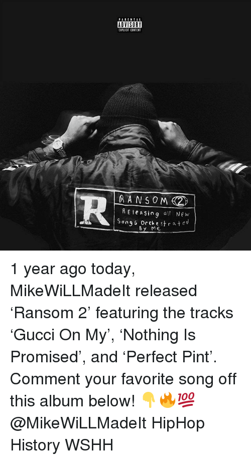 Memes, Wshh, and History: PARENTAL  ADYISORY  EIPLICIT CINTENT  RE easing at New  Song s orchestrate  By Me 1 year ago today, MikeWiLLMadeIt released 'Ransom 2' featuring the tracks 'Gucci On My', 'Nothing Is Promised', and 'Perfect Pint'. Comment your favorite song off this album below! 👇🔥💯 @MikeWiLLMadeIt HipHop History WSHH