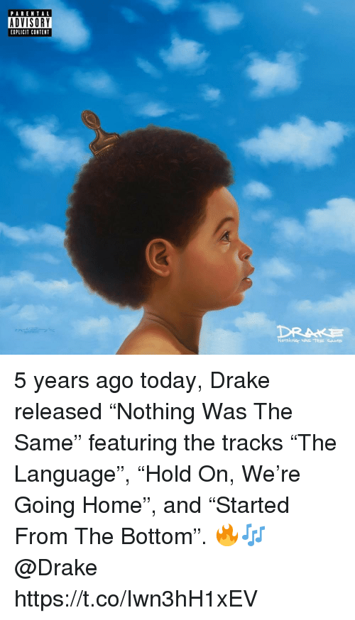 "Drake, Home, and Today: PARENTAL  DVISORY  EXPLICIT CONTENT 5 years ago today, Drake released ""Nothing Was The Same"" featuring the tracks ""The Language"", ""Hold On, We're Going Home"", and ""Started From The Bottom"". 🔥🎶 @Drake https://t.co/Iwn3hH1xEV"