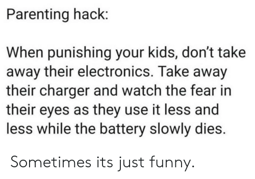Funny, Kids, and Watch: Parenting hack:  When punishing your kids, don't take  away their electronics. Take away  their charger and watch the fear in  their eyes as they use it less and  less while the battery slowly dies. Sometimes its just funny.