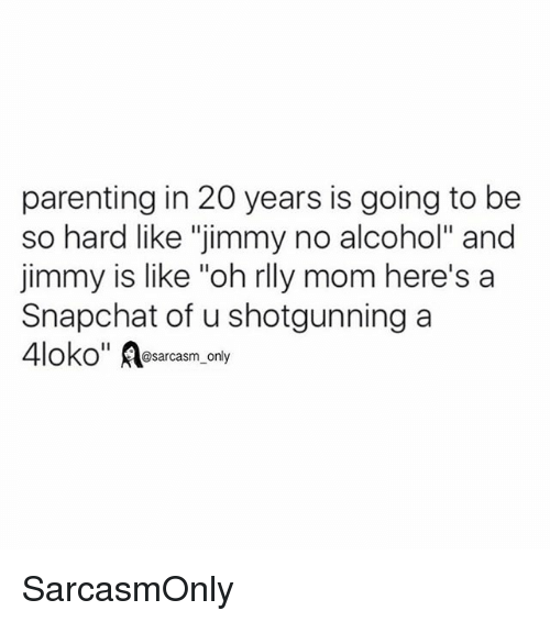 "Funny, Memes, and Snapchat: parenting in 20 years is going to be  so hard like ""jimmy no alcohol"" and  jimmy is like ""oh rlly mom here's a  Snapchat of u shotgunning a  OKO@sarcasm_only SarcasmOnly"