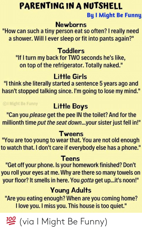 """Dank, Funny, and Girls: PARENTING IN A NUTSHELL  By I Might Be Funny  Newborns  """"How can such a tiny person eat so often? I really need  a shower. Will I ever sleep or fit into pants again?""""  Toddlers  """"If I turn my back for TWO seconds he's like,  on top of the refrigerator. Totally naked.""""  Little Girls  """"I think she literally started a sentence 5 years ago and  hasn't stopped talking since. I'm going to lose my mind.""""  OI Might Be Funny  Little Boys  """"Can you please get the pee IN the toilet? And for the  millionth time put the seat down...your sister just fell in!""""  Tweens  """"You are too young to wear that. You are not old enough  to watch that. I don't care if everybody else has a phone.""""  Teens  """"Get off your phone. Is your homework finished? Don't  you roll your eyes at me. Why are there so many towels on  your floor? It smells in here. You gotta get up...it's noon!""""  Young Adults  """"Are you eating enough? When are you coming home?  I love you. I miss you. This house is too quiet."""" 💯 (via I Might Be Funny)"""