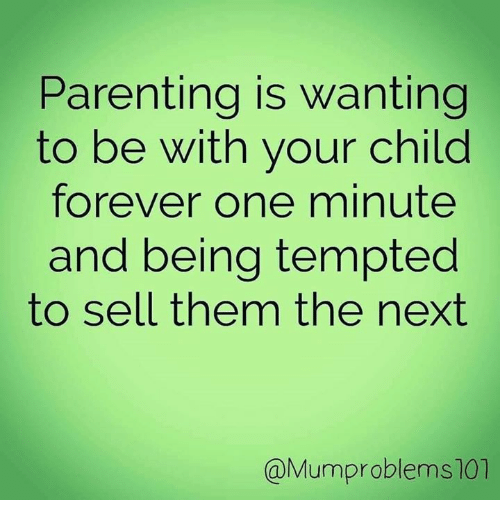 Dank, Forever, and 🤖: Parenting is wanting  to be with your child  forever one minute  and being tempted  to sell them the next  @Mumproblems107