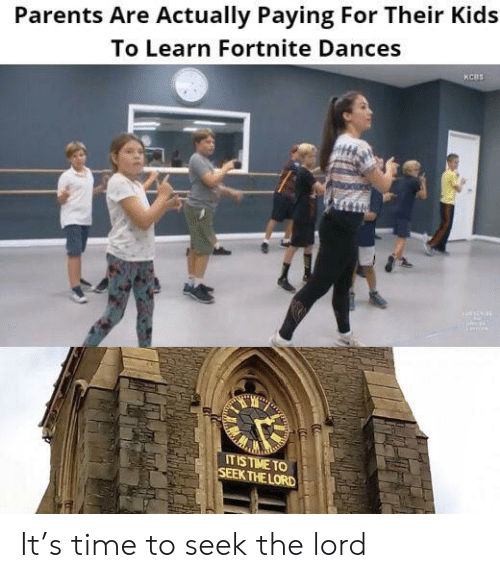 Parents, Kids, and Time: Parents Are Actually Paying For Their Kids  To Learn Fortnite Dances  KCBS  IT IS TIME TO  SEEK THE LORD It's time to seek the lord