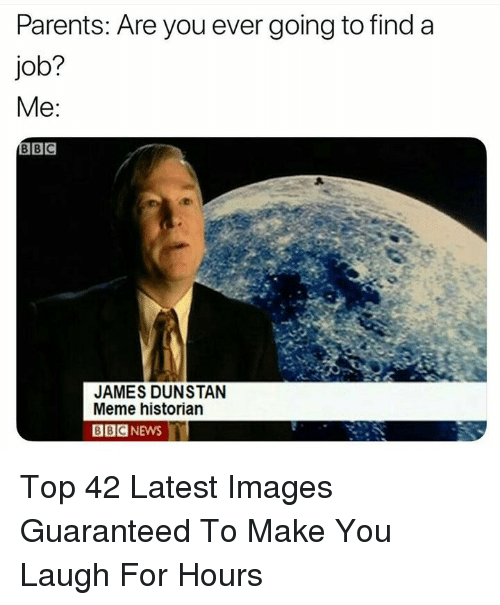 Meme, News, and Parents: Parents: Are you ever going to find a  job?  Me  BC  JAMES DUNSTAN  Meme historian  BBC NEWS Top 42 Latest Images Guaranteed To Make You Laugh For Hours