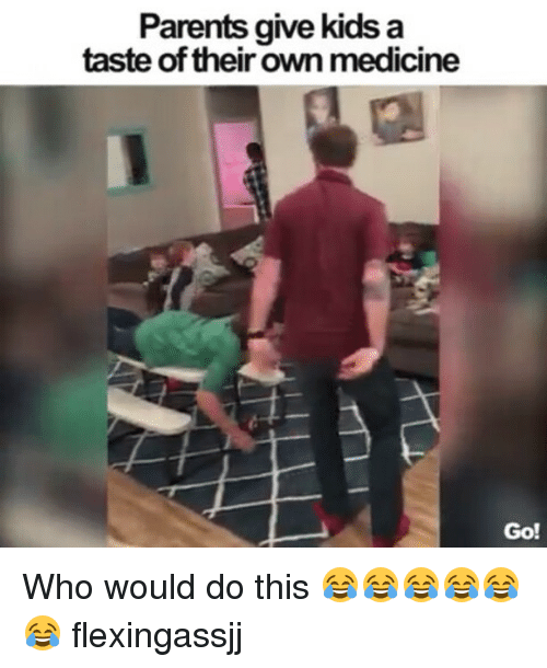 Memes, Parents, and Kids: Parents give kids a  taste of their own medicine  Go! Who would do this 😂😂😂😂😂😂 flexingassjj