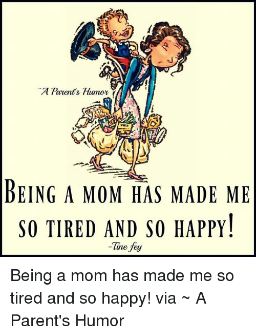 parents humor being a mom has made me so tired 10700202 parents humor being a mom has made me so tired and so happy! tine