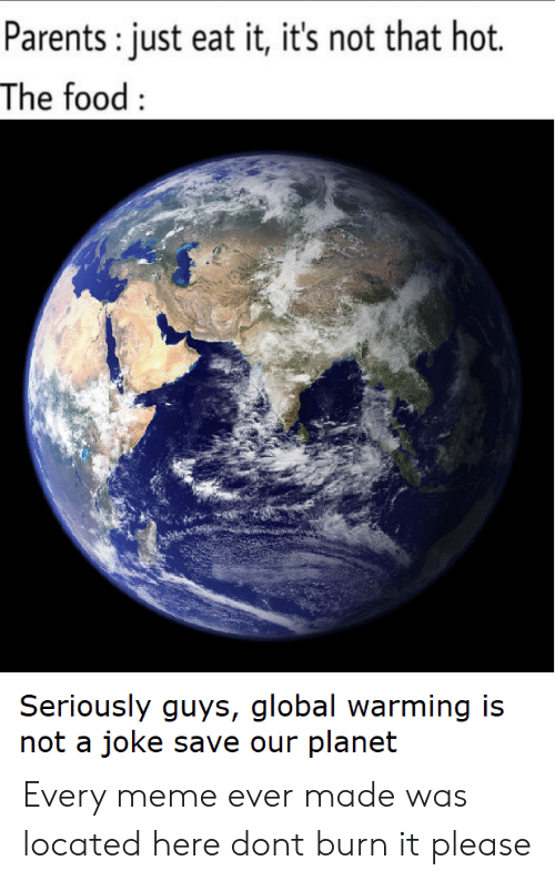 Food, Global Warming, and Meme: Parents: just eat it, it's not that hot.  The food:  Seriously guys, global warming is  not a joke save our planet Every meme ever made was located here dont burn it please