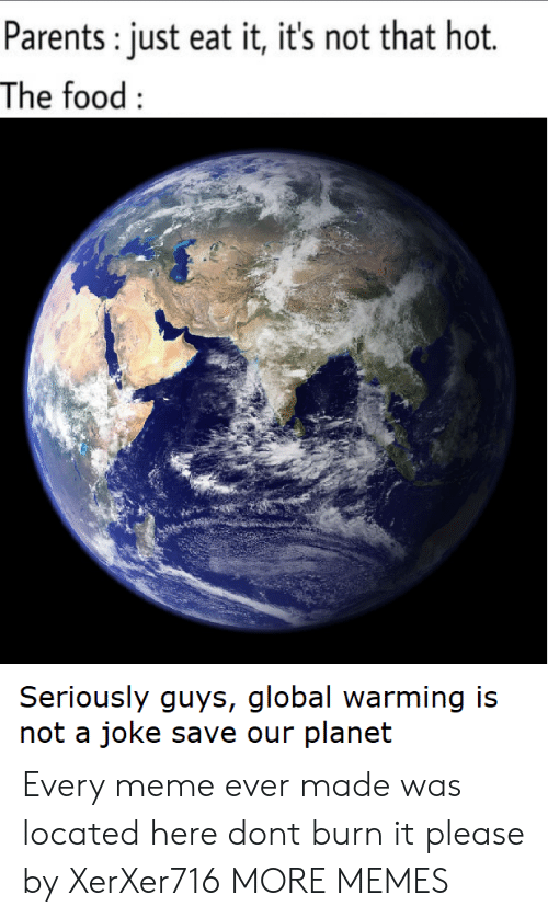 Dank, Food, and Global Warming: Parents: just eat it, it's not that hot.  The food:  Seriously guys, global warming is  not a joke save our planet Every meme ever made was located here dont burn it please by XerXer716 MORE MEMES