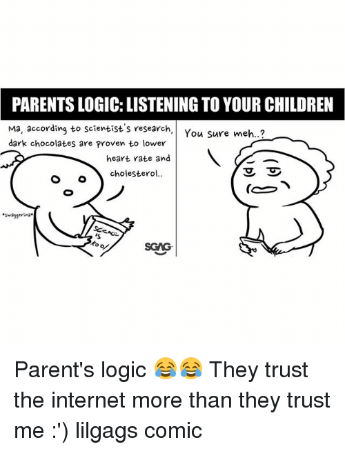 Children, Internet, and Logic: PARENTS LOGIC: LISTENING TO YOUR CHILDREN  Ma, according to scientist's research,You  dark chocolates are Proven to lower  Sure meh..?  heart rate and  cholestero  Swaggerin*  Scにne  SGAG Parent's logic 😂😂 They trust the internet more than they trust me :') lilgags comic