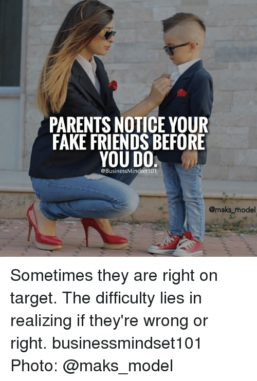 Memes, Target, and Models: PARENTS NOTICE YOUR  FAKE FRIENDS BEFORE  YOU DO  BusinessMindset 101  @maks model Sometimes they are right on target. The difficulty lies in realizing if they're wrong or right. businessmindset101 Photo: @maks_model