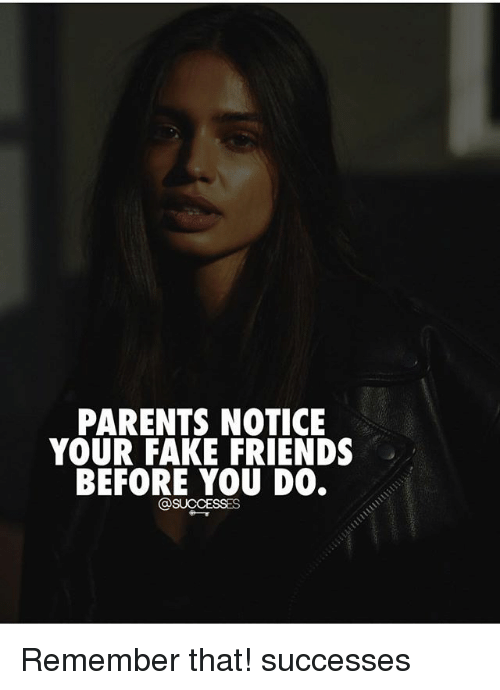 Fake, Friends, and Memes: PARENTS NOTICE  YOUR FAKE FRIENDS  BEFORE YOU DO.  @SUCCESSES Remember that! successes