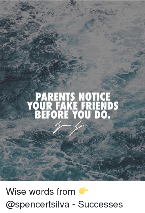 Fake, Friends, and Memes: PARENTS NOTICE  YOUR FAKE FRIENDS  BEFORE YOU DO. Wise words from 👉 @spencertsilva - Successes