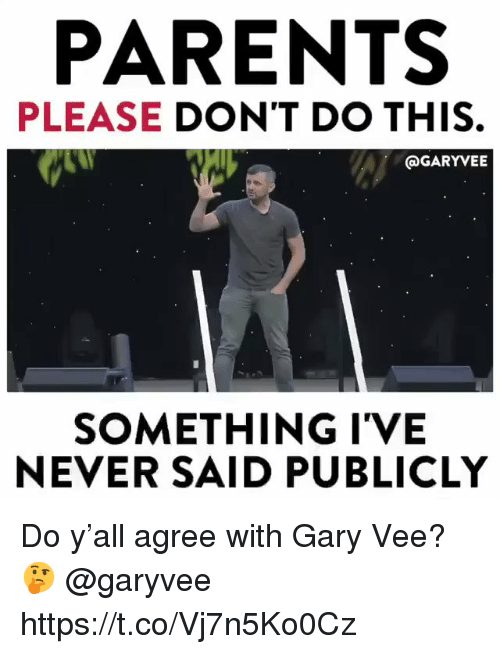 me.me: PARENTS  PLEASE DON'T DO THIS  @GARYVEE  SOMETHING I'VE  NEVER SAID PUBLICLY Do y'all agree with Gary Vee? 🤔 @garyvee https://t.co/Vj7n5Ko0Cz