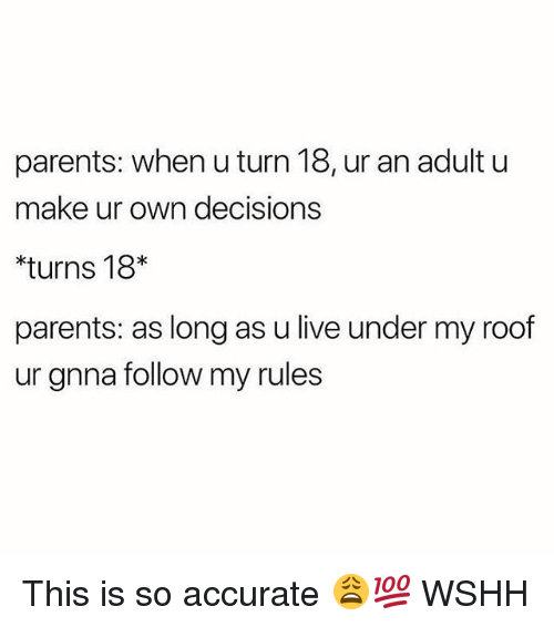Memes, Parents, and Wshh: parents: when u turn 18, ur an adult u  make ur own decisions  turns 18*  parents: as long as u live under my roof  ur gnna follow my rules This is so accurate 😩💯 WSHH