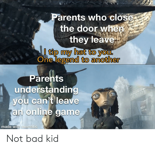 Bad, Parents, and Game: Parents who close  the door when  they leave  0 tip my hat to you.  One legend to another  Parents  understanding  you can't leave  an online game  DERTIS  made with mematic Not bad kid