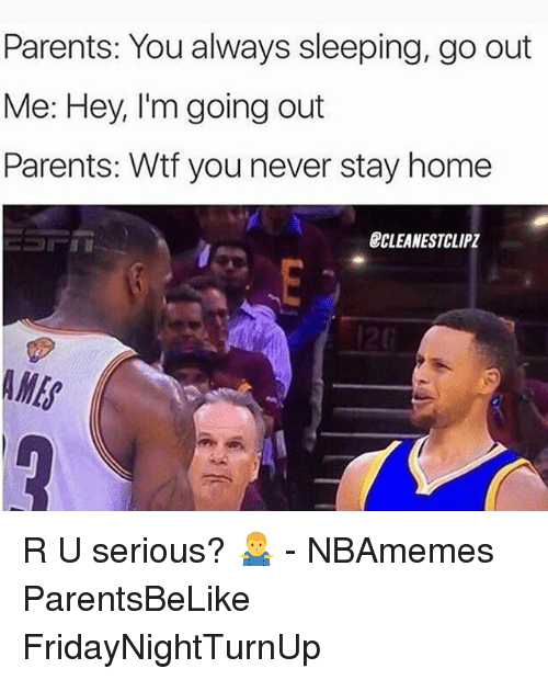 parents you always sleeping go out me hey im going 19049545 ✅ 25 best memes about r u serious r u serious memes