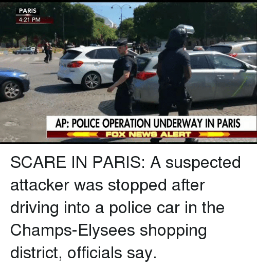 Driving, Memes, and News: PARIS  4:21 PM  AP: POLICE OPERATION UNDERWAY IN PARIS  FOX NEWS ALERT SCARE IN PARIS: A suspected attacker was stopped after driving into a police car in the Champs-Elysees shopping district, officials say.