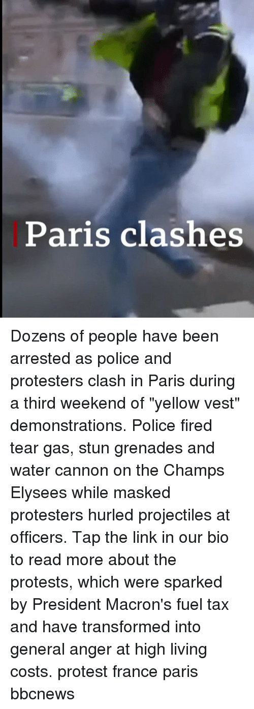 """Memes, Police, and Protest: Paris clashes Dozens of people have been arrested as police and protesters clash in Paris during a third weekend of """"yellow vest"""" demonstrations. Police fired tear gas, stun grenades and water cannon on the Champs Elysees while masked protesters hurled projectiles at officers. Tap the link in our bio to read more about the protests, which were sparked by President Macron's fuel tax and have transformed into general anger at high living costs. protest france paris bbcnews"""
