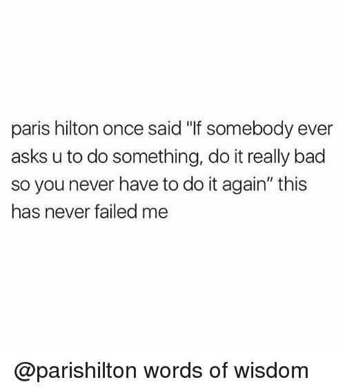 "Girl Memes, Do It, and  Parishilton: paris hilton once said ""If somebody ever  asks u to do something, do itreally bad  so you never have to do it again"" this  has never failed me @parishilton words of wisdom"