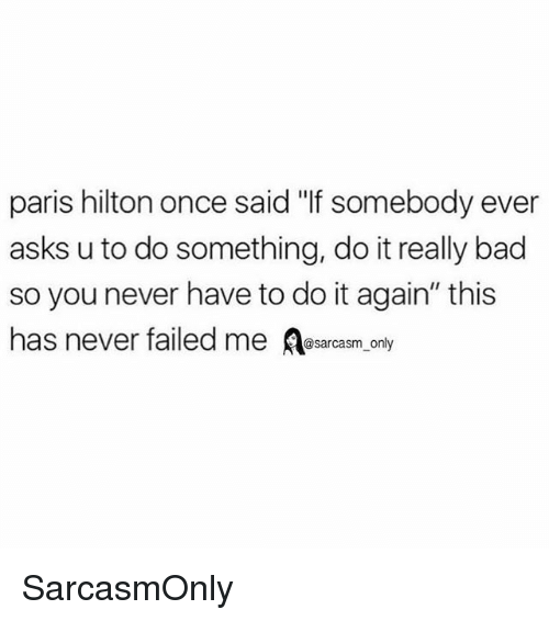 "Bad, Do It Again, and Funny: paris hilton once said ""If somebody ever  asks u to do something, do it really bad  so you never have to do it again"" this  has never failed me sarcasm only SarcasmOnly"