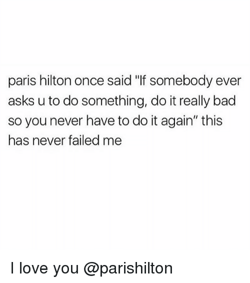 "Bad, Do It Again, and Love: paris hilton once said ""lf somebody ever  asks u to do something, do it really bad  so you never have to do it again"" this  has never failed me I love you @parishilton"