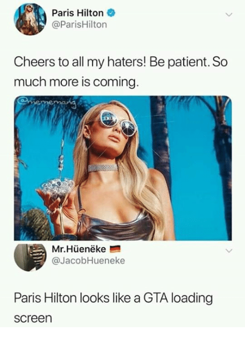 Dank, Paris Hilton, and Hilton: Paris Hilton  @ParisHilton  Cheers to all my haters! Be patient. So  much more is coming  Mr.Hüenëke  @JacobHueneke  Paris Hilton looks like a GTA loading  screen