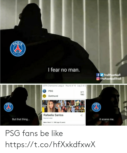 Be Like, Memes, and Champions League: PARIS  SAINT  GERMAIN  I fear no man.  TrollFootball  OTheFootballTroll  UEFA Champions League Round of 16 Leg 2 of 2  PSG  3/11  TBD  Dortmund  PARIS  PARIS  NT- OERHAN  NTOFHMA  More images  Rafaella Santos  Neymar's sister  But that thing...  it scares me.  Born: March 11, 1996 (age 23 years) PSG fans be like https://t.co/hfXxkdfxwX