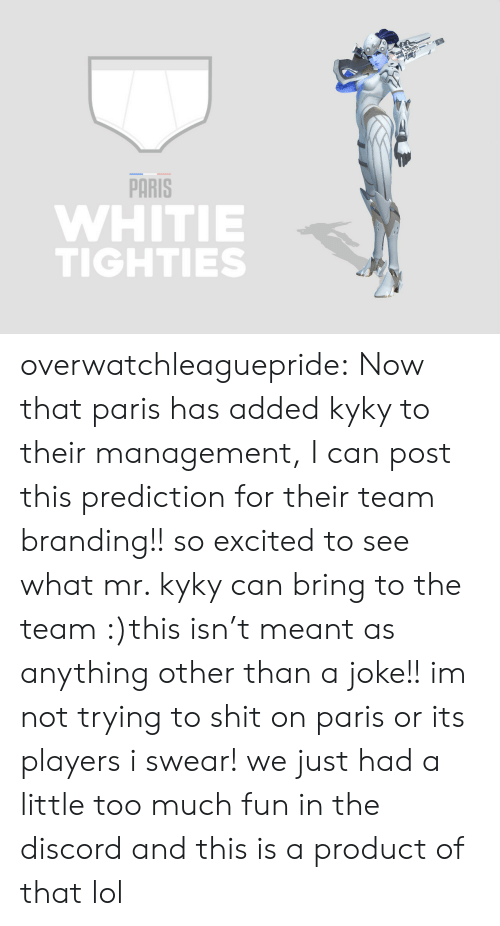 Lol, Shit, and Too Much: PARİS  WHITIE  TIGHTIES overwatchleaguepride:  Now that paris has added kyky to their management, I can post this prediction for their team branding!! so excited to see what mr. kyky can bring to the team :)this isn't meant as anything other than a joke!! im not trying to shit on paris or its players i swear! we just had a little too much fun in the discord and this is a product of that lol