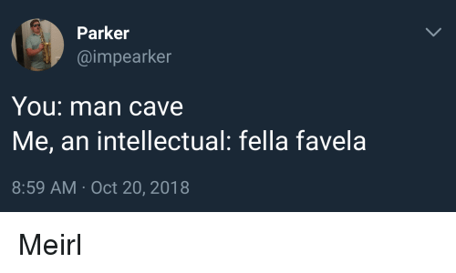 Fella, Irl, and MeIRL: Parker  @impearker  You: man cave  Me, an intellectual: fella favela  8:59 AM Oct 20, 2018 Meirl