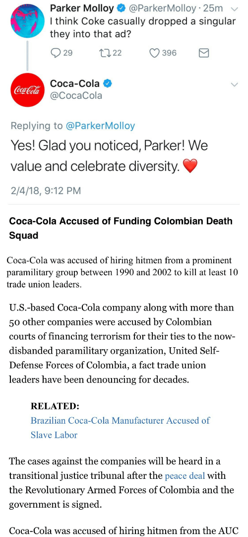Coca-Cola, Squad, and Colombia: Parker Molloy @ParkerMolloy 25m  I think Coke casually dropped a singular  they into that ad?  29 2 396  Coca-Cola  @CocaCola  CuT  Replying to @ParkerMolloy  Yes! Glad you noticed, Parker! We  value and celebrate diversity  2/4/18, 9:12 PM   Coca-Cola Accused of Funding Colombian Death  Squad  Coca-Cola was accused of hiring hitmen from a prominent  paramilitary group between 1990 and 2002 to kill at least 10  trade union leaders  U.S.-based Coca-Cola company along with more than  50 other companies were accused by Colombiaın  courts of financing terrorism for their ties to the now  disbanded paramilitary organization, United Self-  Defense Forces of Colombia, a fact trade unioin  leaders have been denouncing for decades.  RELATED:  Brazilian Coca-Cola Manufacturer Accused of  Slave Labor  The cases against the companies will be heard in a  transitional justice tribunal after the peace deal with  the Revolutionary Armed Forces of Colombia and the  government is signed  Coca-Cola was accused of hiring hitmen from the AUC