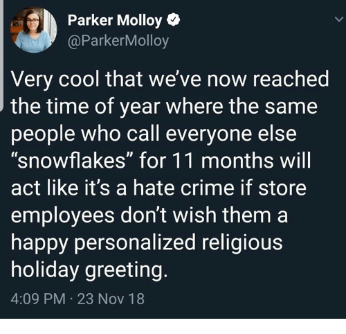"""Crime, Cool, and Happy: Parker Molloy  @ParkerMolloy  Very cool that we' ve now reached  the time of year where the same  people who call everyone else  """"snowflakes"""" for 11 months wil  act like it's a hate crime if store  employees don't wish them a  happy personalized religious  holiday greeting  4:09 PM 23 Nov 18"""