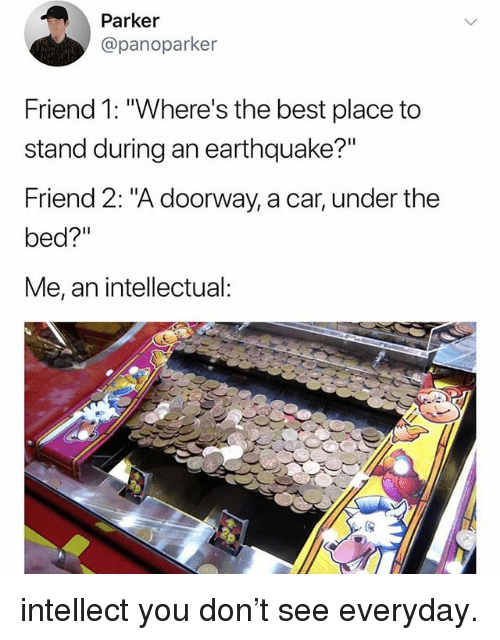 """Funny, Best, and Earthquake: Parker  @panoparker  Friend 1: """"Where's the best place to  stand during an earthquake?""""  Friend 2: """"A doorway, a car, under the  bed?""""  Me, an intellectual: intellect you don't see everyday."""