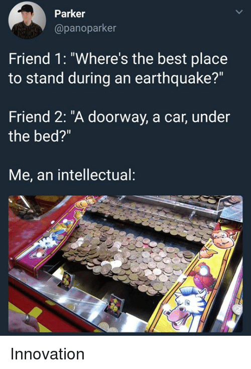 """Best, Earthquake, and Dank Memes: Parker  @panoparker  Friend 1: """"Where's the best place  to stand during an earthquake?""""  Friend 2: """"A doorway, a car, under  the bed?""""  Me, an intellectual: Innovation"""