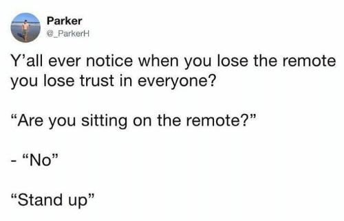 """Girl Memes, Parker, and You: Parker  @ _ParkerH  Y'all ever notice when you lose the remote  you lose trust in everyone?  """"Are you sitting on the remote?""""  CE  """"No""""  """"Stand up"""""""