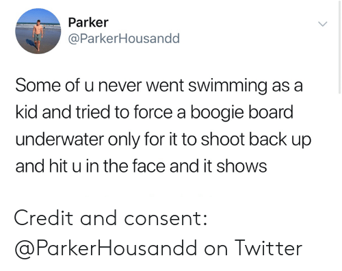 Twitter, Never, and Swimming: Parker  @ParkerHousandd  Some of u never went swimming as a  kid and tried to force a boogie board  underwater only for it to shoot back up  and hit u in the face and it shows Credit and consent: @ParkerHousandd on Twitter